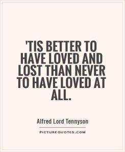 tis-better-to-have-loved-and-lost-than-never-to-have-loved-at-all-quote-1